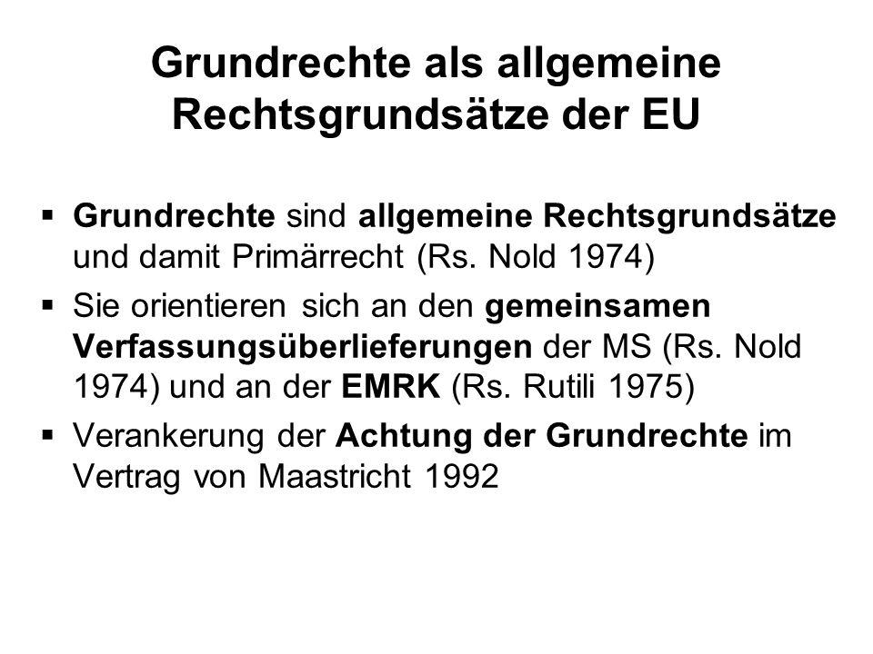 Grundrechte als allgemeine Rechtsgrundsätze der EU Grundrechte sind allgemeine Rechtsgrundsätze und damit Primärrecht (Rs. Nold 1974) Sie orientieren