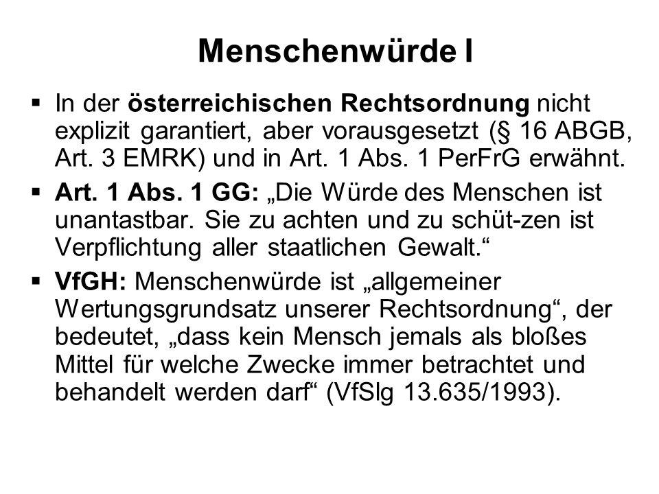 Menschenwürde I In der österreichischen Rechtsordnung nicht explizit garantiert, aber vorausgesetzt (§ 16 ABGB, Art. 3 EMRK) und in Art. 1 Abs. 1 PerF