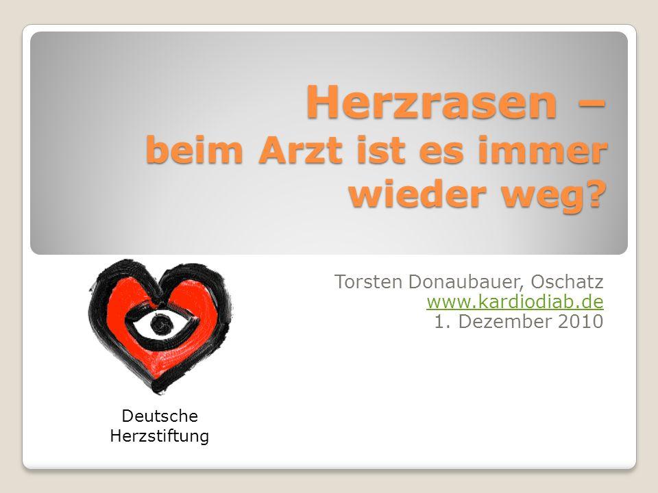 Herzrasen – beim Arzt ist es immer wieder weg? Torsten Donaubauer, Oschatz www.kardiodiab.de 1. Dezember 2010 Deutsche Herzstiftung