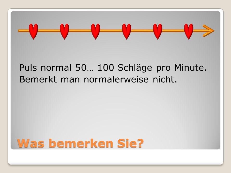 Was bemerken Sie? Puls normal 50… 100 Schläge pro Minute. Bemerkt man normalerweise nicht.