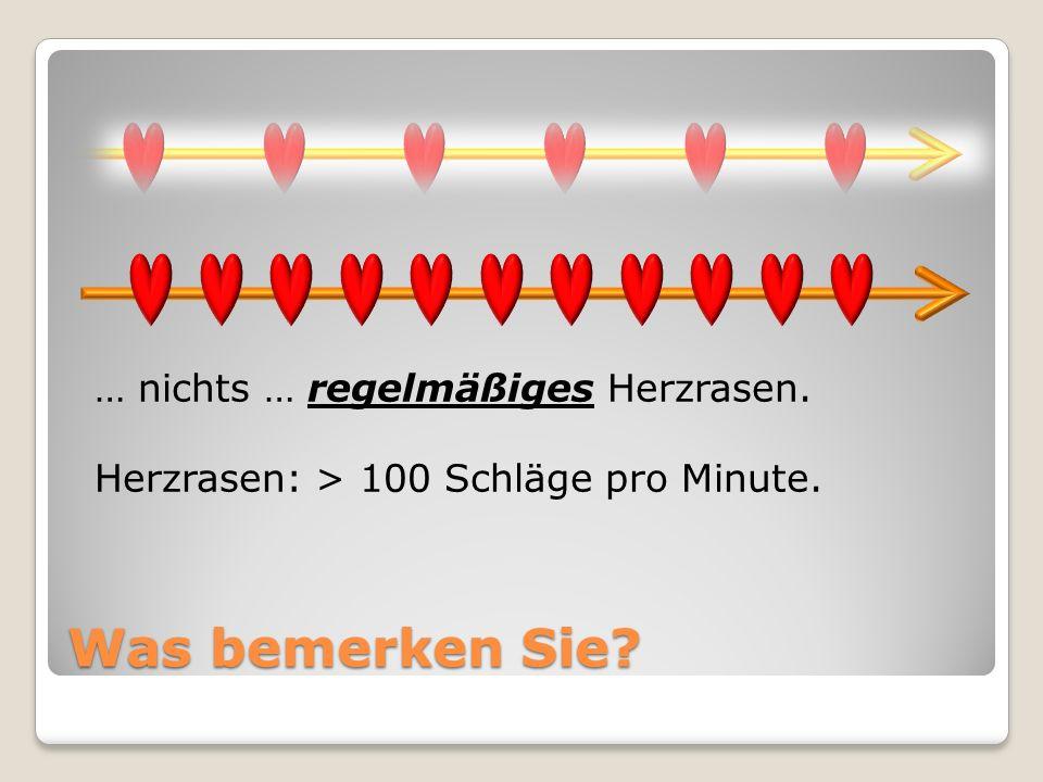 Was bemerken Sie? … nichts … regelmäßiges Herzrasen. Herzrasen: > 100 Schläge pro Minute.
