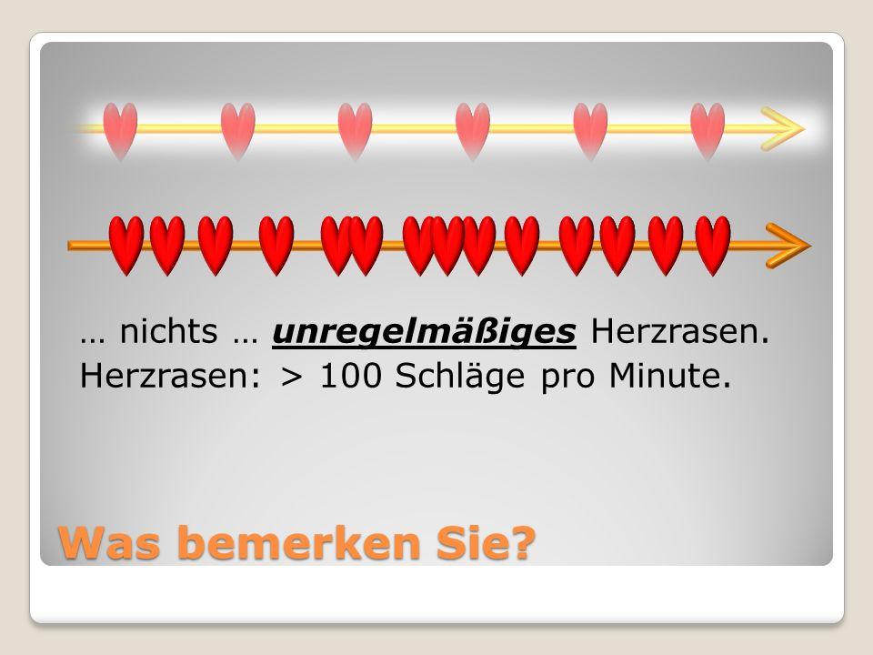 Was bemerken Sie? … nichts … unregelmäßiges Herzrasen. Herzrasen: > 100 Schläge pro Minute.