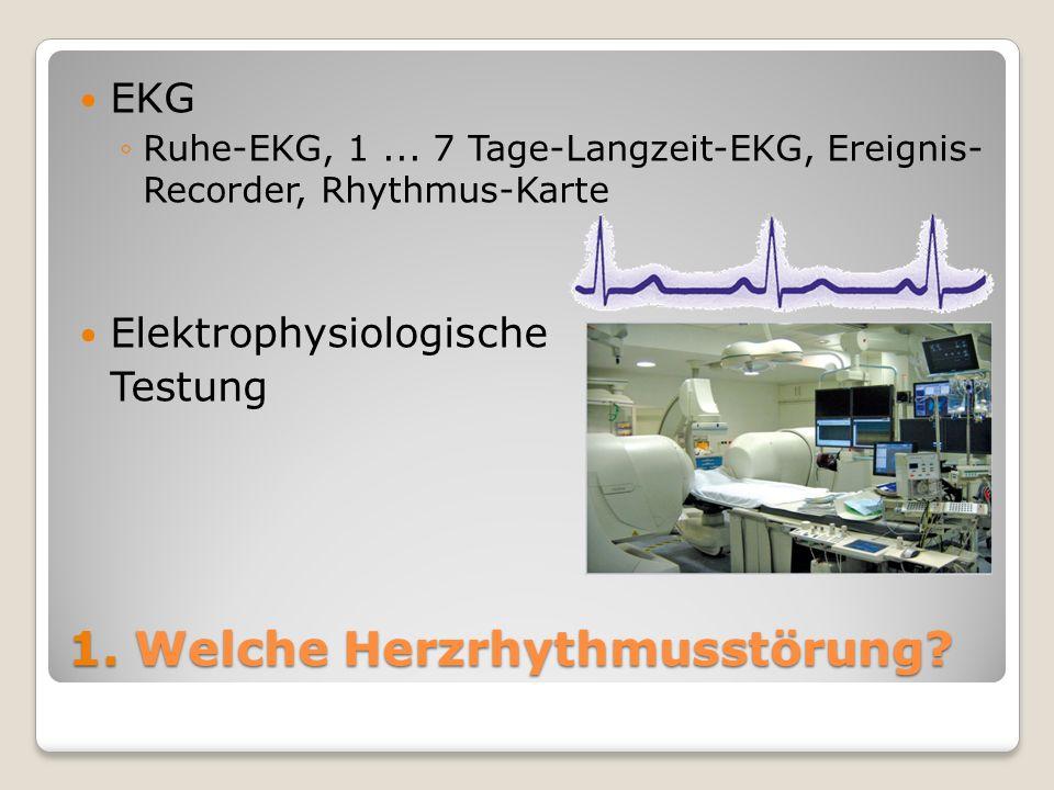 1. Welche Herzrhythmusstörung? EKG Ruhe-EKG, 1... 7 Tage-Langzeit-EKG, Ereignis- Recorder, Rhythmus-Karte Elektrophysiologische Testung