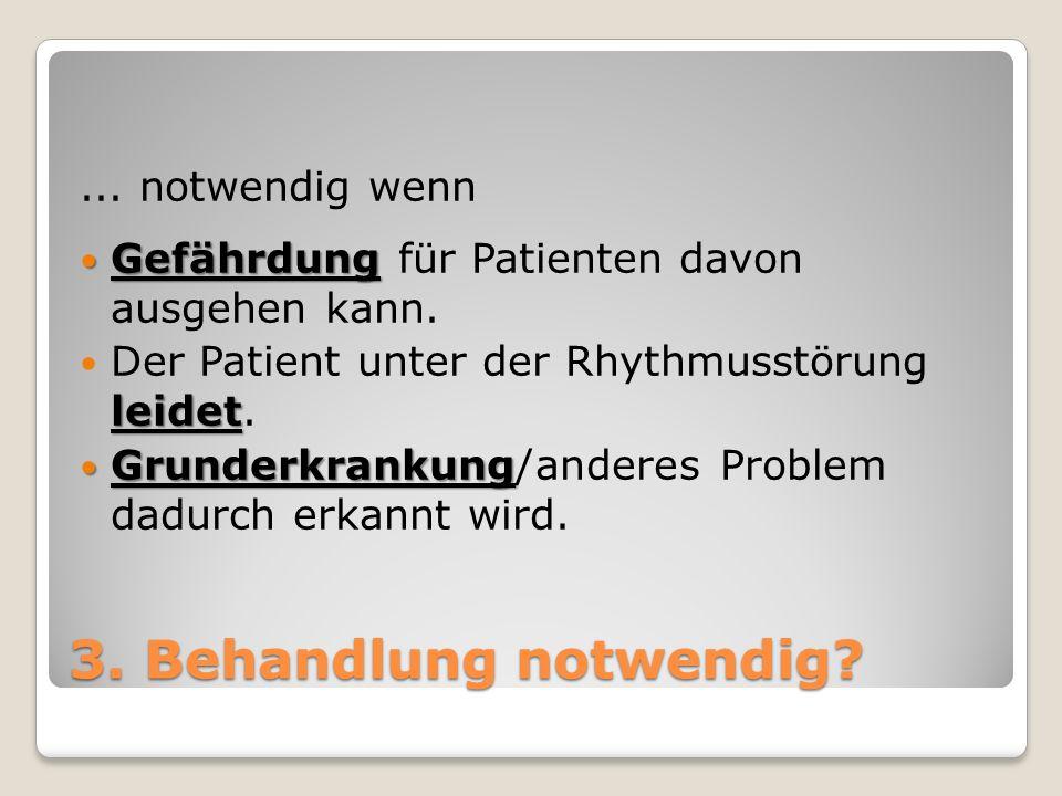 ... notwendig wenn Gefährdung Gefährdung für Patienten davon ausgehen kann. leidet Der Patient unter der Rhythmusstörung leidet. Grunderkrankung Grund