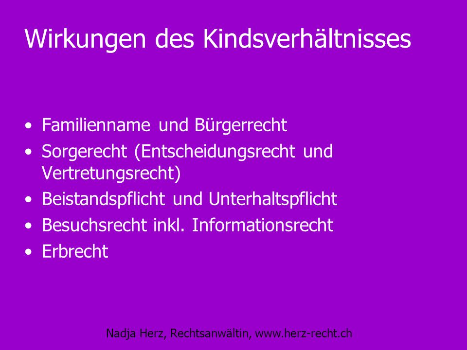 Nadja Herz, Rechtsanwältin, www.herz-recht.ch Wirkungen des Kindsverhältnisses Familienname und Bürgerrecht Sorgerecht (Entscheidungsrecht und Vertret