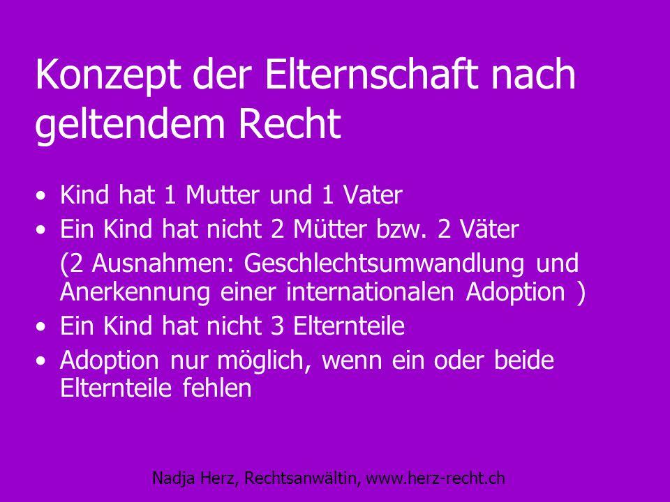 Nadja Herz, Rechtsanwältin, www.herz-recht.ch Konzept der Elternschaft nach geltendem Recht Kind hat 1 Mutter und 1 Vater Ein Kind hat nicht 2 Mütter