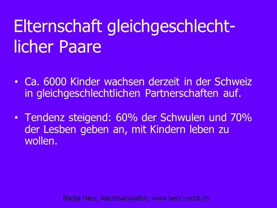 Nadja Herz, Rechtsanwältin, www.herz-recht.ch Elternschaft gleichgeschlecht- licher Paare Ca. 6000 Kinder wachsen derzeit in der Schweiz in gleichgesc