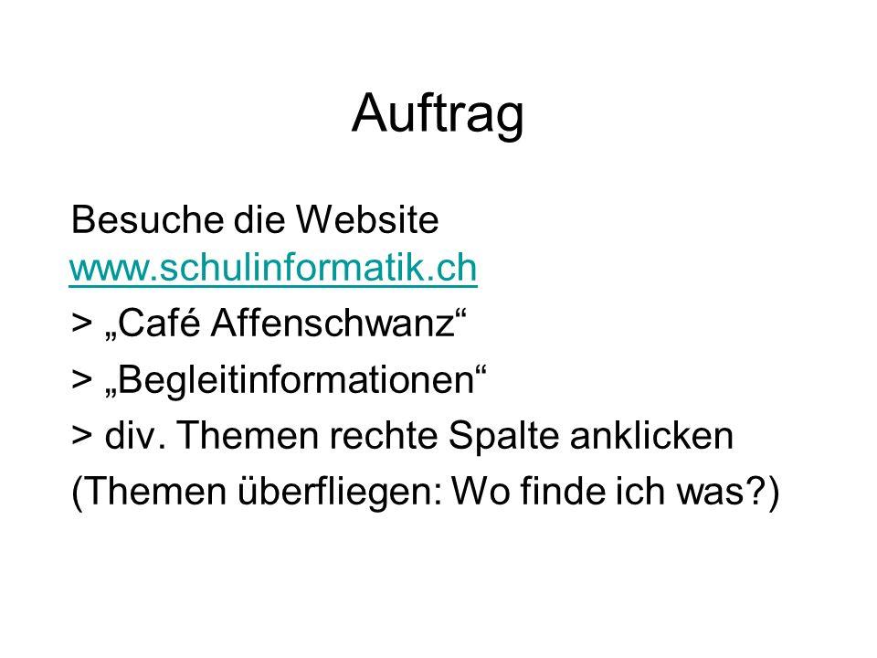 Auftrag Besuche die Website www.schulinformatik.ch www.schulinformatik.ch > Café Affenschwanz > Begleitinformationen > div. Themen rechte Spalte ankli