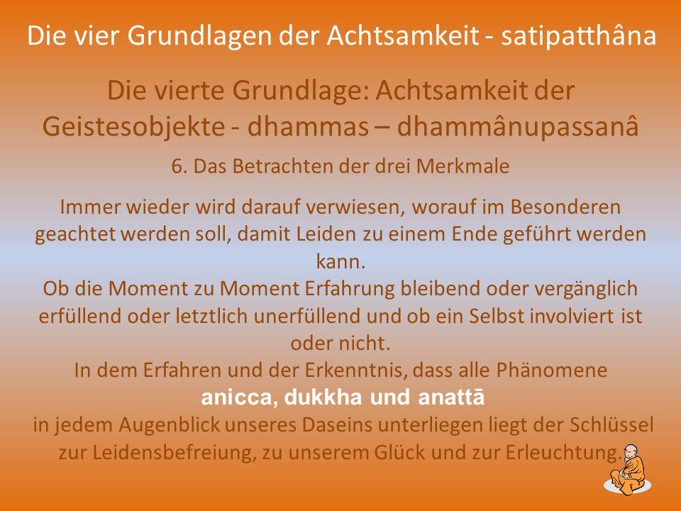 Die vier Grundlagen der Achtsamkeit - satipatthâna Die vierte Grundlage: Achtsamkeit der Geistesobjekte - dhammas – dhammânupassanâ 6. Das Betrachten