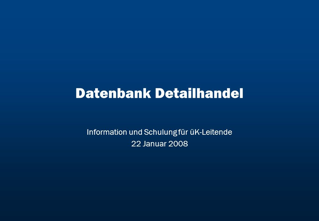 Datenbank Detailhandel Information und Schulung für üK-Leitende 22 Januar 2008