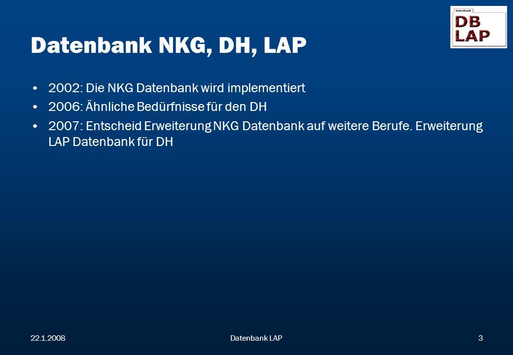 22.1.2008Datenbank LAP3 Datenbank NKG, DH, LAP 2002: Die NKG Datenbank wird implementiert 2006: Ähnliche Bedürfnisse für den DH 2007: Entscheid Erweiterung NKG Datenbank auf weitere Berufe.