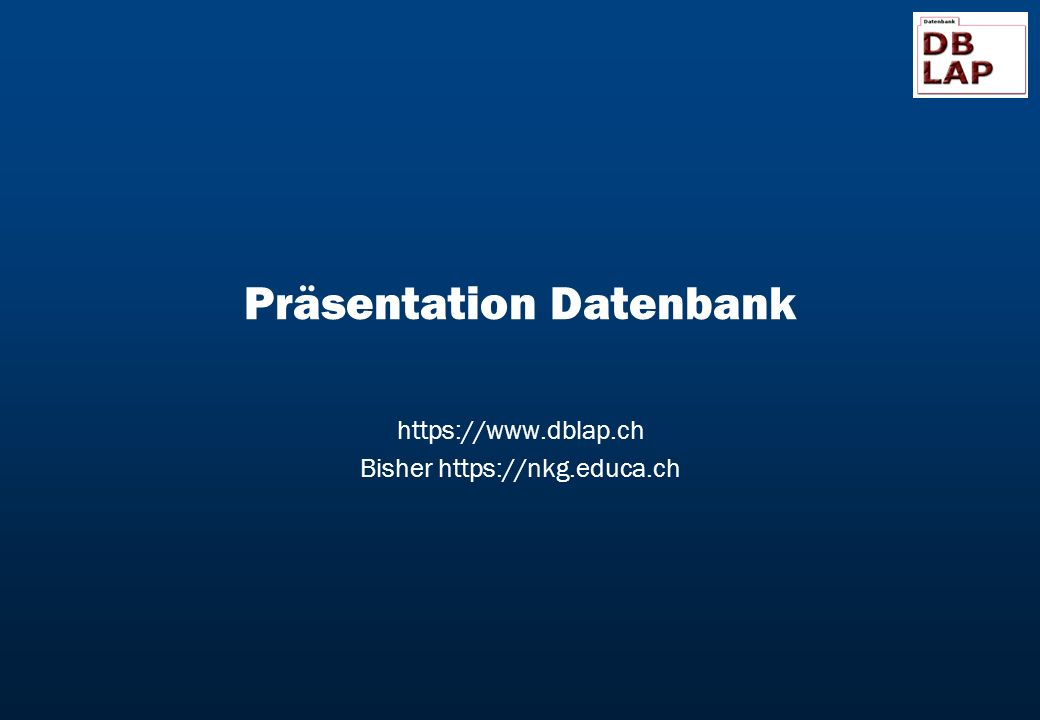 Präsentation Datenbank https://www.dblap.ch Bisher https://nkg.educa.ch