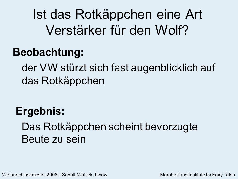 Märchenland Institute for Fairy Tales Weihnachtssemester 2008 – Scholl, Watzek, Lwow Beobachtung: der V W stürzt sich fast augenblicklich auf das Rotkäppchen Ergebnis: Das Rotkäppchen scheint bevorzugte Beute zu sein Ist das Rotkäppchen eine Art Verstärker für den Wolf