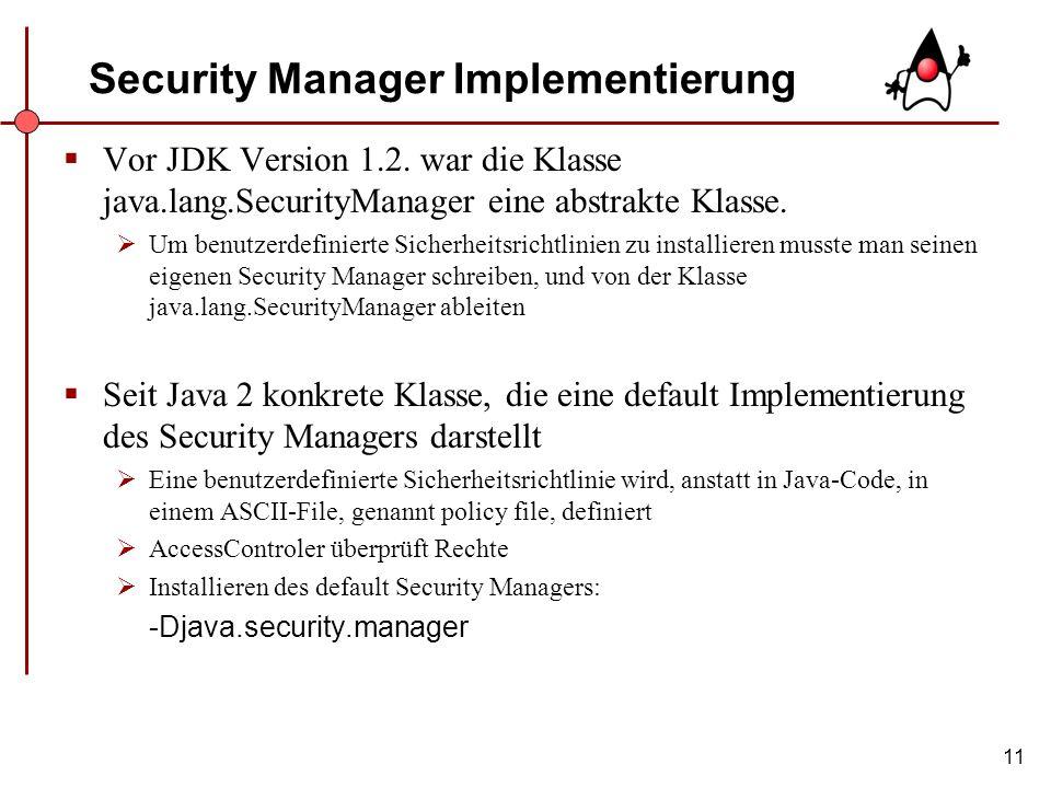 11 Security Manager Implementierung Vor JDK Version 1.2. war die Klasse java.lang.SecurityManager eine abstrakte Klasse. Um benutzerdefinierte Sicherh