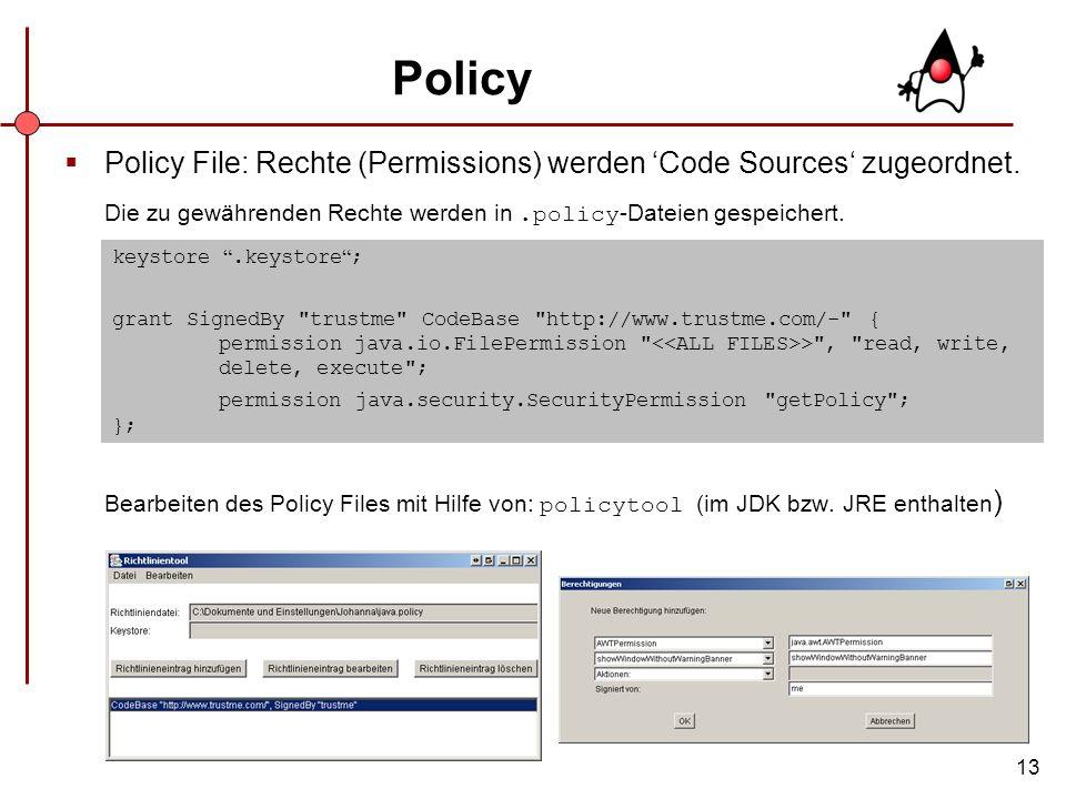 13 Policy Policy File: Rechte (Permissions) werden Code Sources zugeordnet. Die zu gewährenden Rechte werden in.policy -Dateien gespeichert. Bearbeite