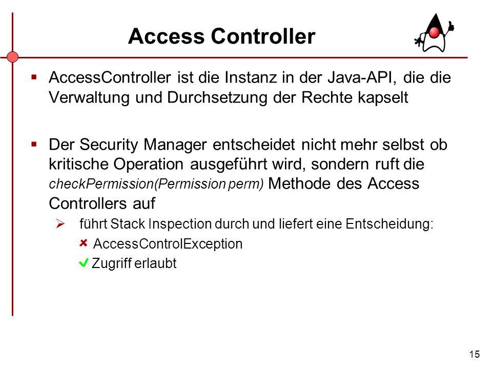 15 Access Controller AccessController ist die Instanz in der Java-API, die die Verwaltung und Durchsetzung der Rechte kapselt Der Security Manager ent