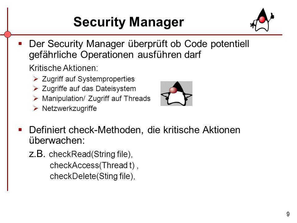 9 Security Manager Der Security Manager überprüft ob Code potentiell gefährliche Operationen ausführen darf Kritische Aktionen: Zugriff auf Systemprop