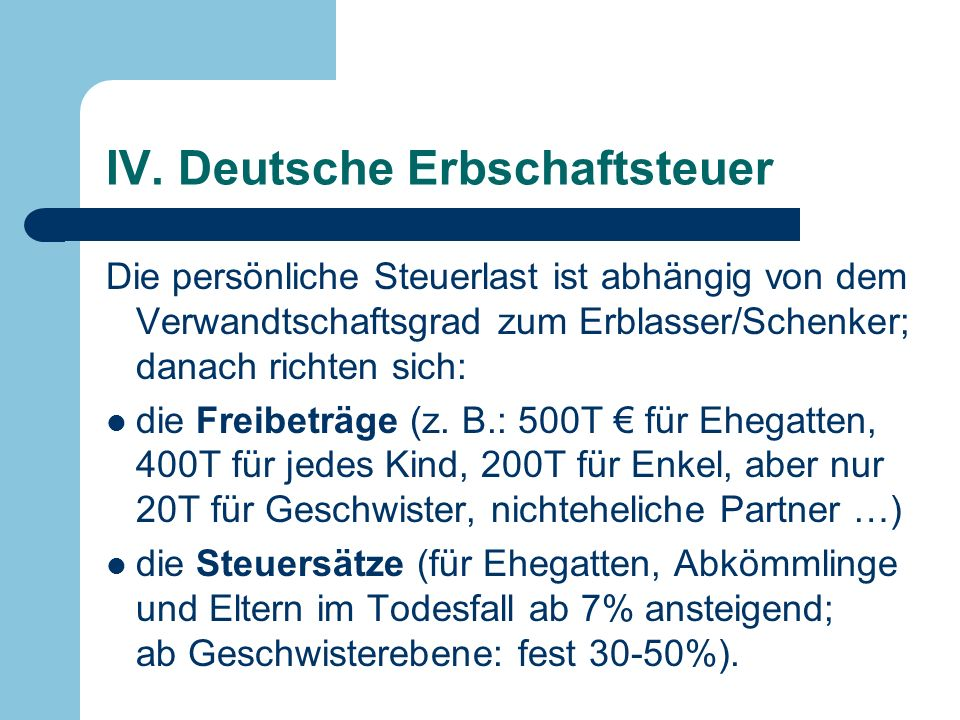 IV. Deutsche Erbschaftsteuer Die persönliche Steuerlast ist abhängig von dem Verwandtschaftsgrad zum Erblasser/Schenker; danach richten sich: die Frei