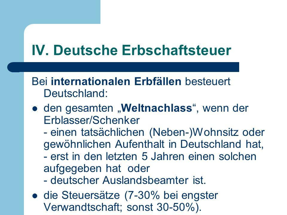 IV. Deutsche Erbschaftsteuer Bei internationalen Erbfällen besteuert Deutschland: den gesamten Weltnachlass, wenn der Erblasser/Schenker - einen tatsä