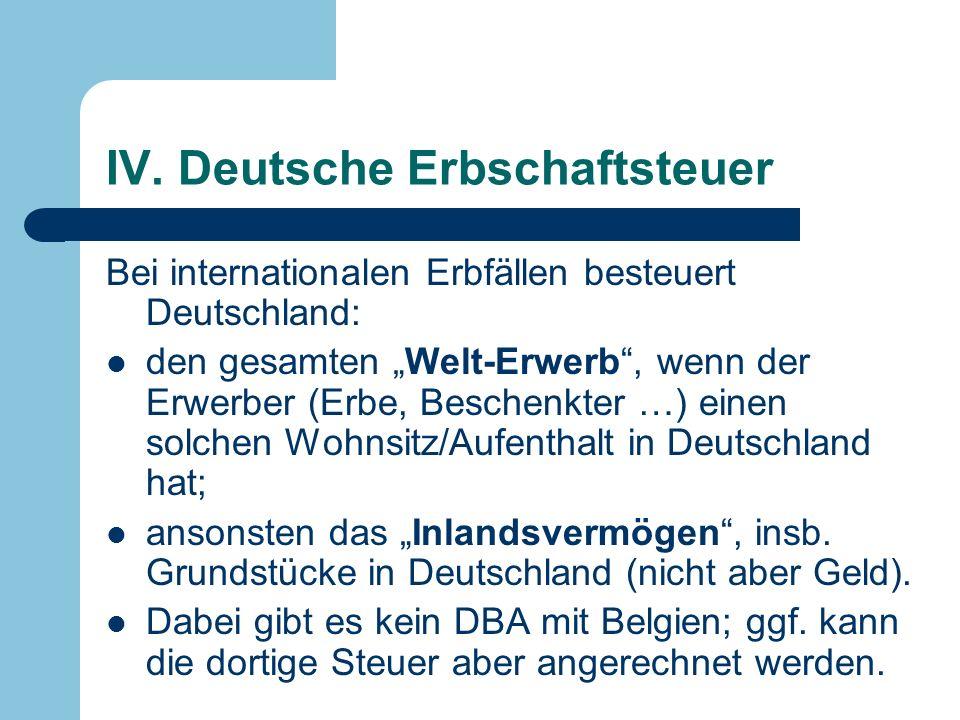 IV. Deutsche Erbschaftsteuer Bei internationalen Erbfällen besteuert Deutschland: den gesamten Welt-Erwerb, wenn der Erwerber (Erbe, Beschenkter …) ei