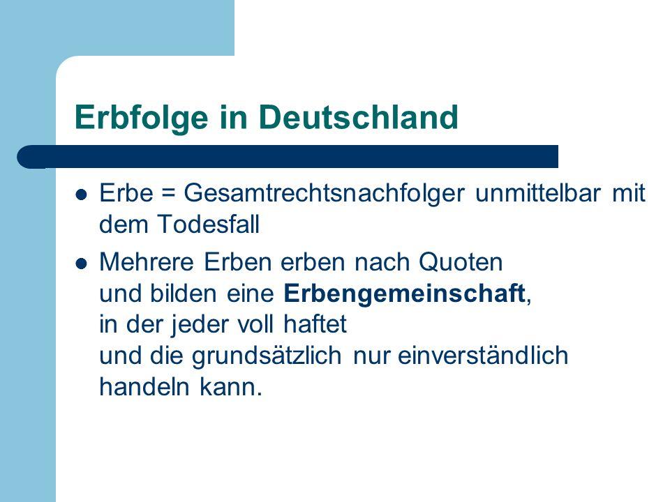 Erbfolge in Deutschland Erbe = Gesamtrechtsnachfolger unmittelbar mit dem Todesfall Mehrere Erben erben nach Quoten und bilden eine Erbengemeinschaft,