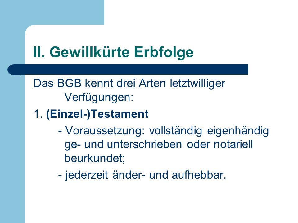 II. Gewillkürte Erbfolge Das BGB kennt drei Arten letztwilliger Verfügungen: 1. (Einzel-)Testament - Voraussetzung: vollständig eigenhändig ge- und un