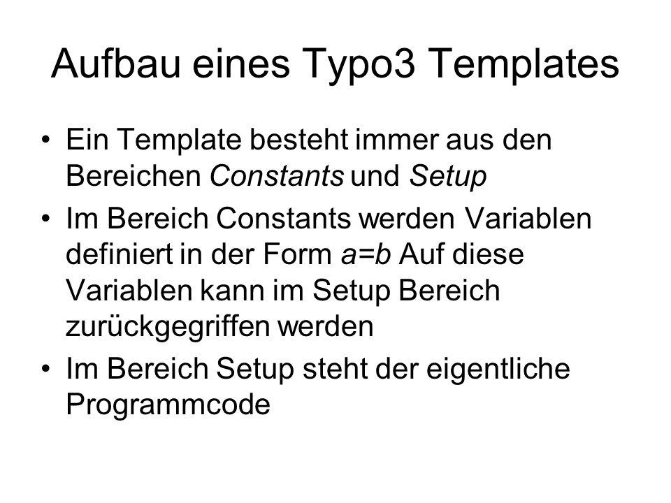 Aufbau eines Typo3 Templates Ein Template besteht immer aus den Bereichen Constants und Setup Im Bereich Constants werden Variablen definiert in der Form a=b Auf diese Variablen kann im Setup Bereich zurückgegriffen werden Im Bereich Setup steht der eigentliche Programmcode