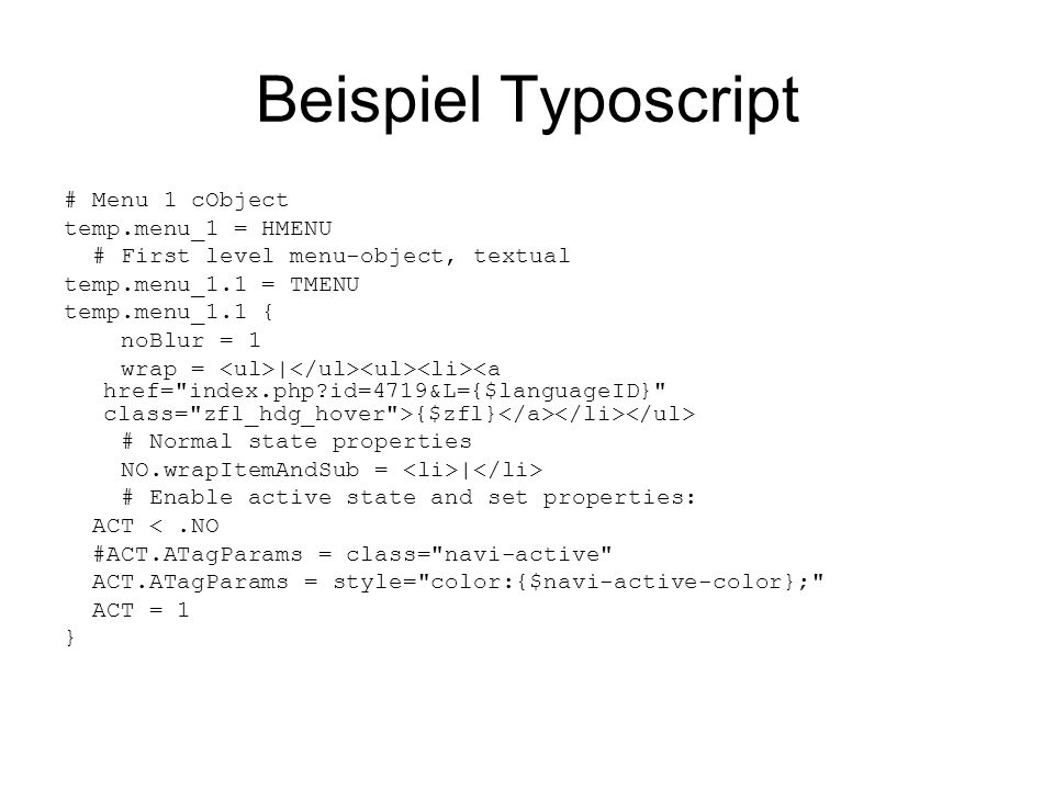 Beispiel Typoscript # Menu 1 cObject temp.menu_1 = HMENU # First level menu-object, textual temp.menu_1.1 = TMENU temp.menu_1.1 { noBlur = 1 wrap = |