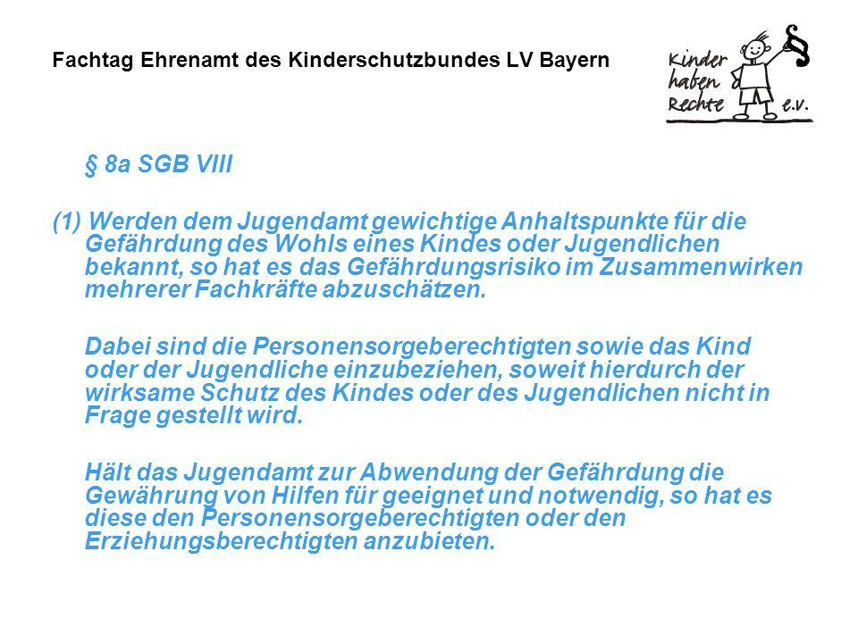 Fachtag Ehrenamt des Kinderschutzbundes LV Bayern § 8a SGB VIII (1) Werden dem Jugendamt gewichtige Anhaltspunkte für die Gefährdung des Wohls eines Kindes oder Jugendlichen bekannt, so hat es das Gefährdungsrisiko im Zusammenwirken mehrerer Fachkräfte abzuschätzen.