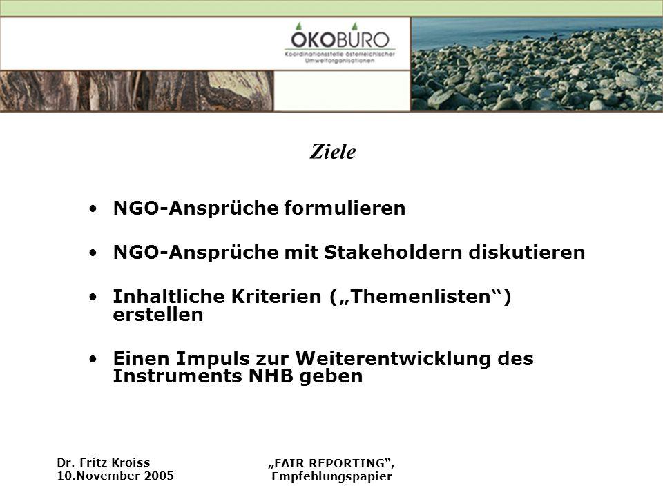 Dr. Fritz Kroiss 10.November 2005 FAIR REPORTING, Empfehlungspapier Ziele NGO-Ansprüche formulieren NGO-Ansprüche mit Stakeholdern diskutieren Inhaltl