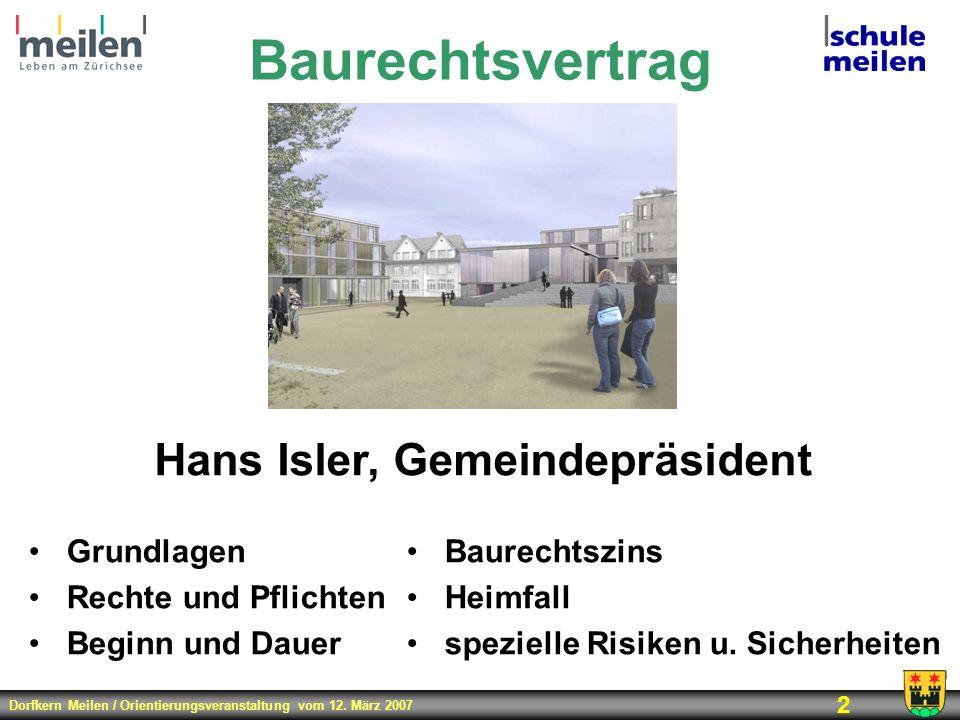 Dorfkern Meilen / Orientierungsveranstaltung vom 12. März 2007 2 Baurechtsvertrag Hans Isler, Gemeindepräsident Grundlagen Rechte und Pflichten Beginn