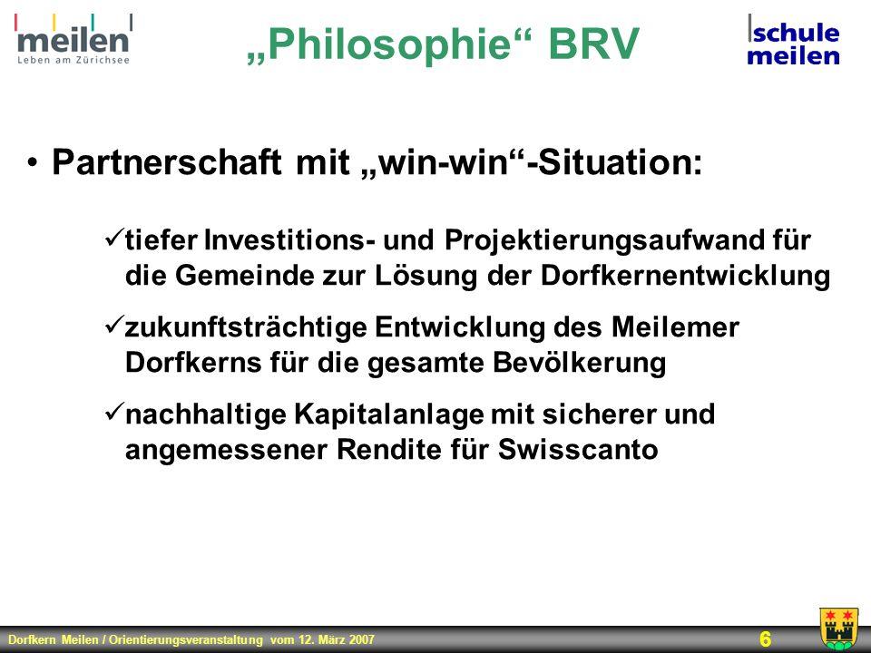 Dorfkern Meilen / Orientierungsveranstaltung vom 12. März 2007 6 Philosophie BRV Partnerschaft mit win-win-Situation: tiefer Investitions- und Projekt