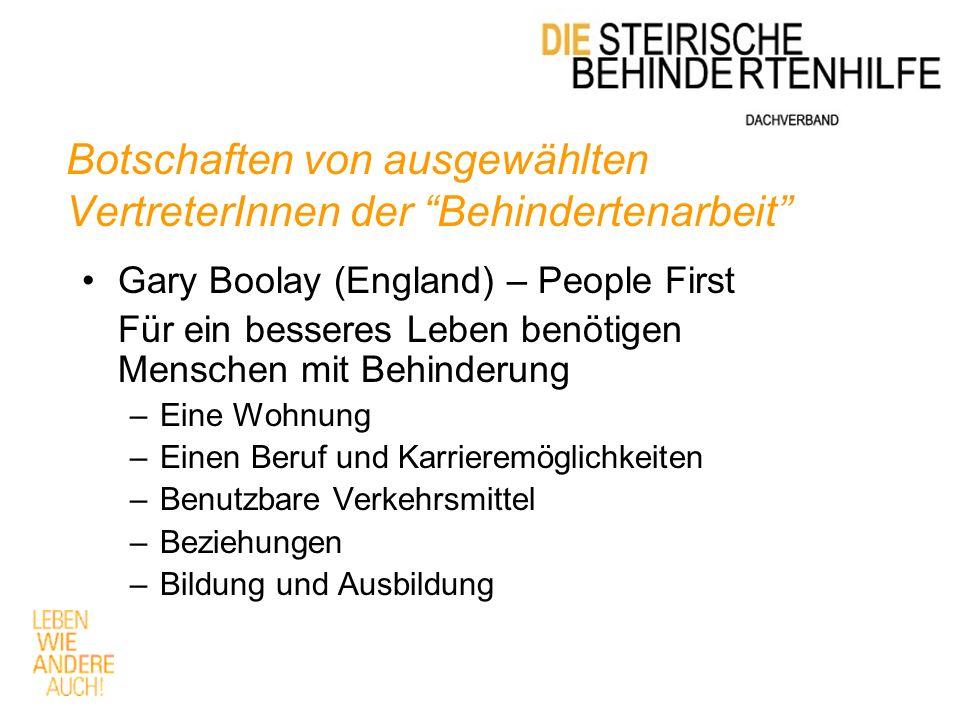 Botschaften von ausgewählten VertreterInnen der Behindertenarbeit Gary Boolay (England) – People First Für ein besseres Leben benötigen Menschen mit Behinderung –Eine Wohnung –Einen Beruf und Karrieremöglichkeiten –Benutzbare Verkehrsmittel –Beziehungen –Bildung und Ausbildung