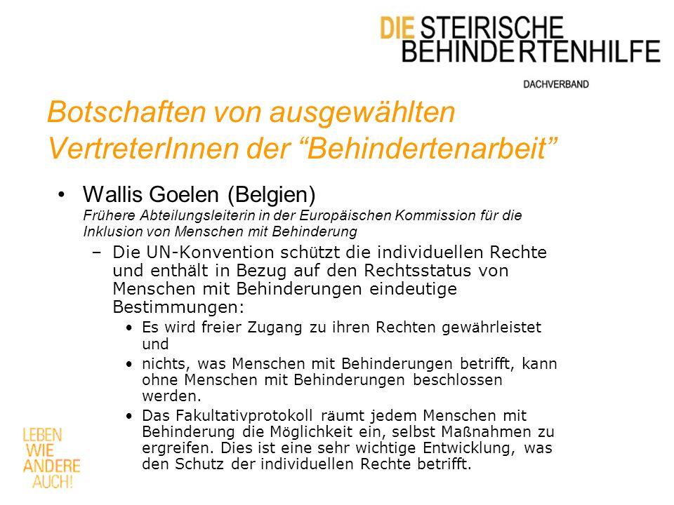 Botschaften von ausgewählten VertreterInnen der Behindertenarbeit Wallis Goelen (Belgien) Frühere Abteilungsleiterin in der Europäischen Kommission für die Inklusion von Menschen mit Behinderung –Die UN-Konvention sch ü tzt die individuellen Rechte und enth ä lt in Bezug auf den Rechtsstatus von Menschen mit Behinderungen eindeutige Bestimmungen: Es wird freier Zugang zu ihren Rechten gew ä hrleistet und nichts, was Menschen mit Behinderungen betrifft, kann ohne Menschen mit Behinderungen beschlossen werden.
