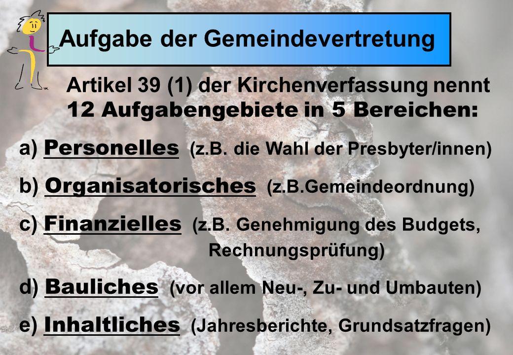 Aufgabe der Gemeindevertretung Artikel 39 (1) der Kirchenverfassung nennt 12 Aufgabengebiete in 5 Bereichen: a) Personelles (z.B.