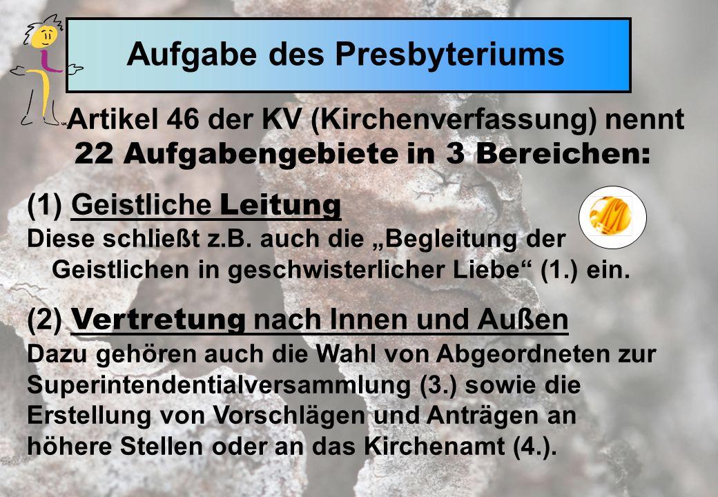 Aufgabe des Presbyteriums Artikel 46 der KV (Kirchenverfassung) nennt 22 Aufgabengebiete in 3 Bereichen: (1) Geistliche Leitung Diese schließt z.B.