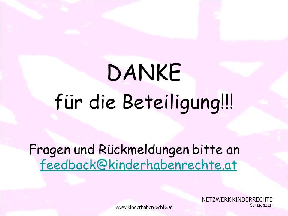 NETZWERK KINDERRECHTE ÖSTERREICH www.kinderhabenrechte.at DANKE für die Beteiligung!!! Fragen und Rückmeldungen bitte an feedback@kinderhabenrechte.at