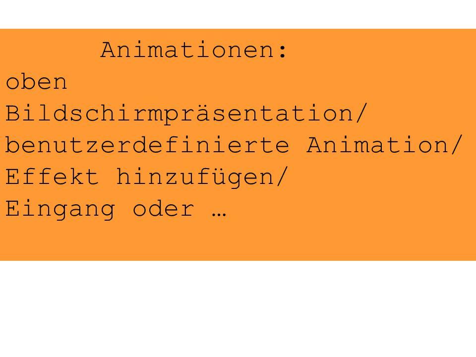 Animationen: oben Bildschirmpräsentation/ benutzerdefinierte Animation/ Effekt hinzufügen/ Eingang oder …