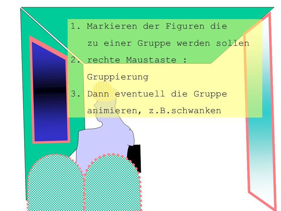 1. Markieren der Figuren die zu einer Gruppe werden sollen 2. rechte Maustaste : Gruppierung 3. Dann eventuell die Gruppe animieren, z.B.schwanken