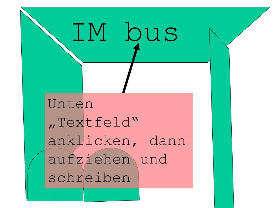 IM bus Unten Textfeld anklicken, dann aufziehen und schreiben