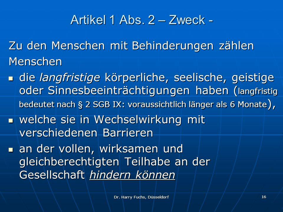 Dr. Harry Fuchs, Düsseldorf 16 Artikel 1 Abs. 2 – Zweck - Zu den Menschen mit Behinderungen zählen Menschen die langfristige körperliche, seelische, g