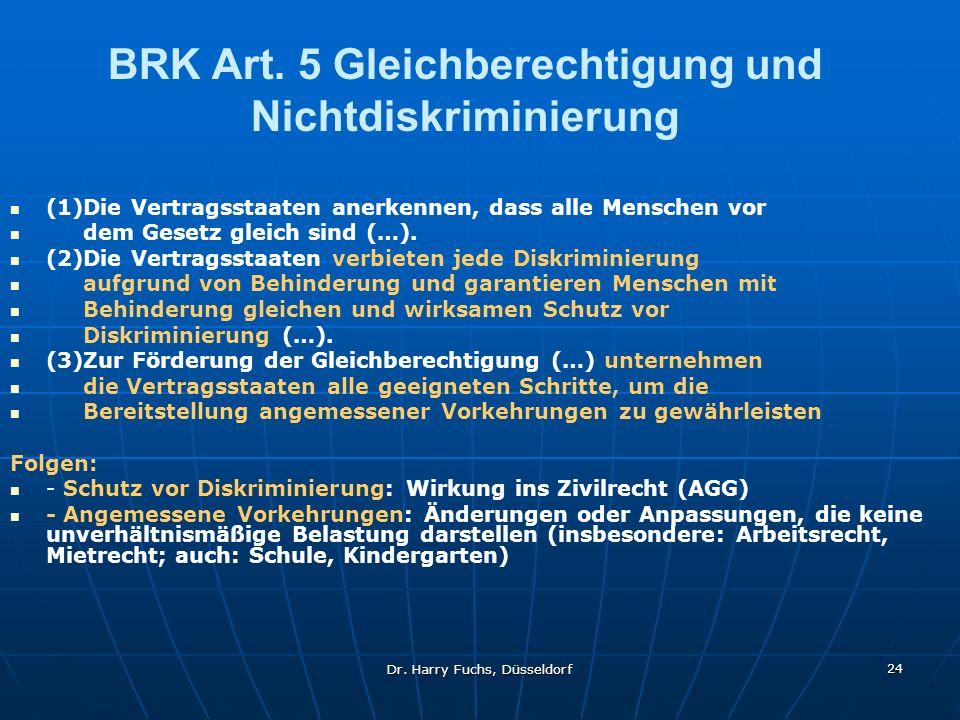 Dr. Harry Fuchs, Düsseldorf 24 BRK Art. 5 Gleichberechtigung und Nichtdiskriminierung (1)Die Vertragsstaaten anerkennen, dass alle Menschen vor dem Ge