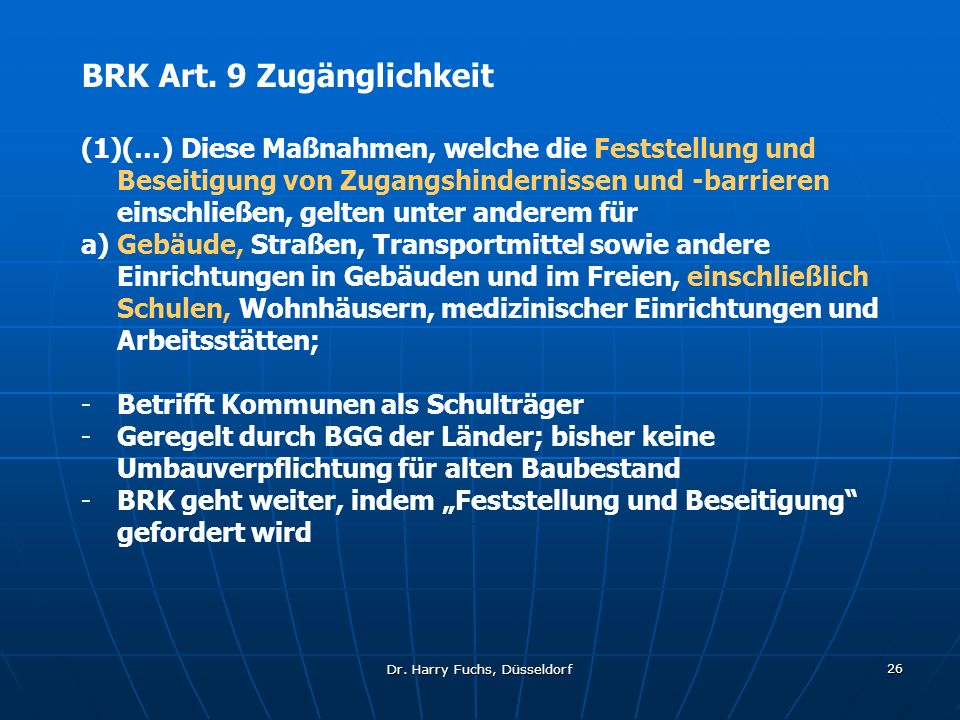 Dr. Harry Fuchs, Düsseldorf 26 BRK Art. 9 Zugänglichkeit (1)(…) Diese Maßnahmen, welche die Feststellung und Beseitigung von Zugangshindernissen und -