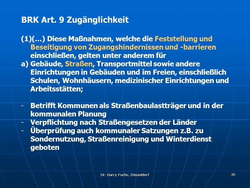 Dr. Harry Fuchs, Düsseldorf 30 BRK Art. 9 Zugänglichkeit (1)(…) Diese Maßnahmen, welche die Feststellung und Beseitigung von Zugangshindernissen und -