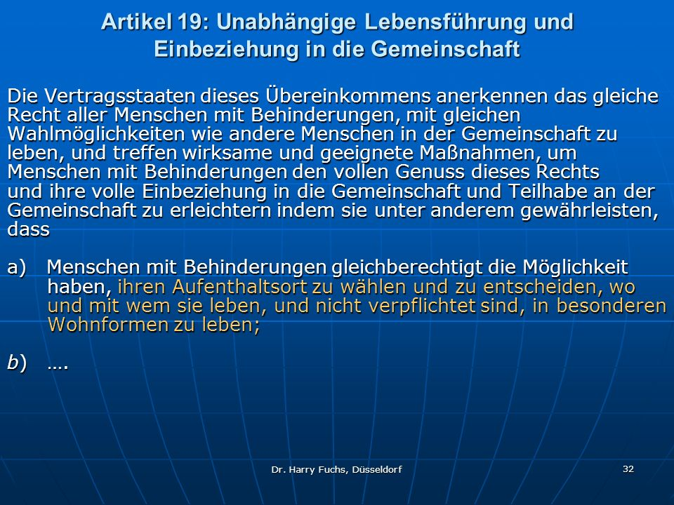 Dr. Harry Fuchs, Düsseldorf 32 Artikel 19: Unabhängige Lebensführung und Einbeziehung in die Gemeinschaft Die Vertragsstaaten dieses Übereinkommens an