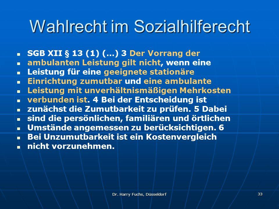 Dr. Harry Fuchs, Düsseldorf 33 Wahlrecht im Sozialhilferecht SGB XII § 13 (1) (…) 3 Der Vorrang der ambulanten Leistung gilt nicht, wenn eine Leistung