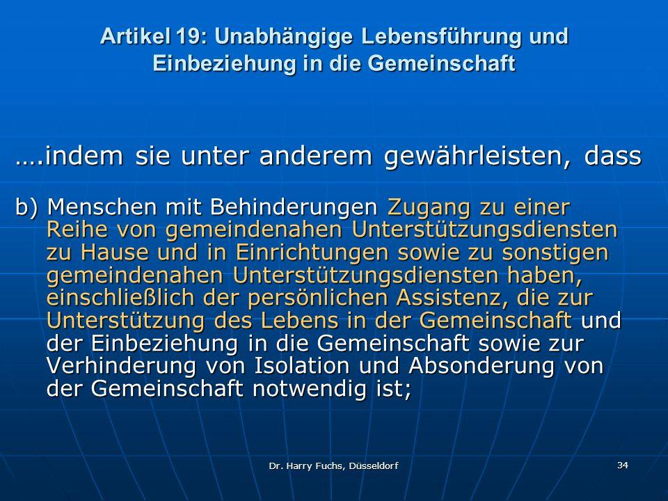 Dr. Harry Fuchs, Düsseldorf 34 Artikel 19: Unabhängige Lebensführung und Einbeziehung in die Gemeinschaft ….indem sie unter anderem gewährleisten, das