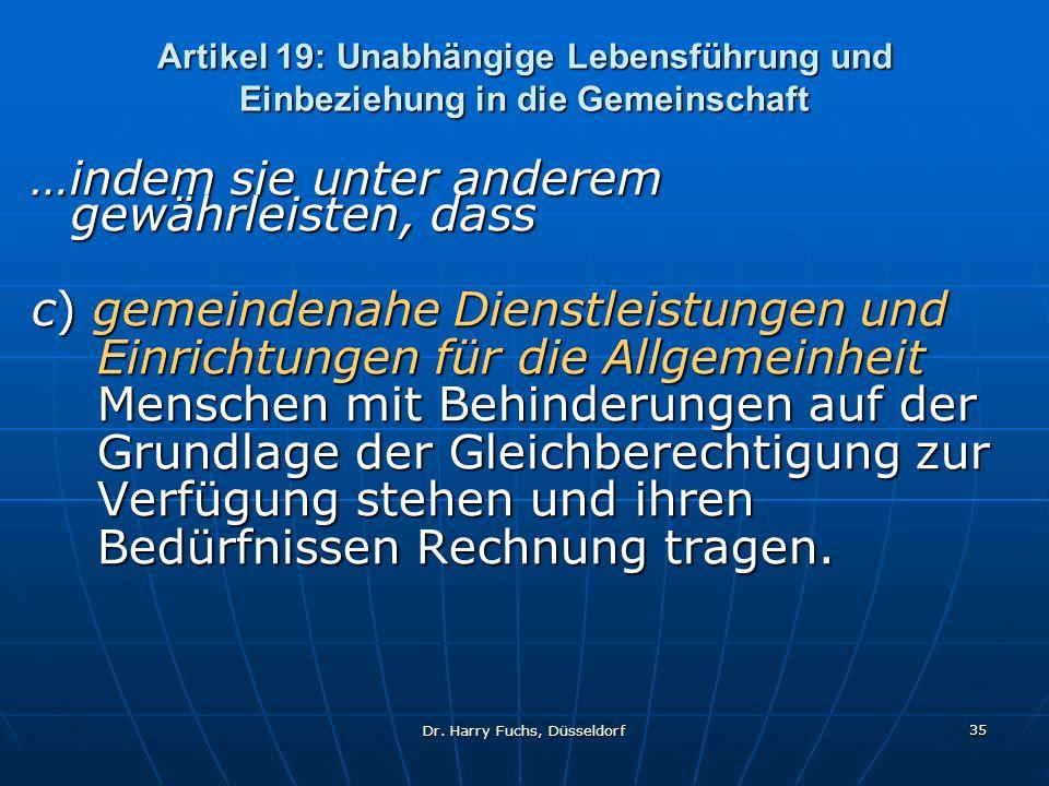 Dr. Harry Fuchs, Düsseldorf 35 Artikel 19: Unabhängige Lebensführung und Einbeziehung in die Gemeinschaft …indem sie unter anderem gewährleisten, dass
