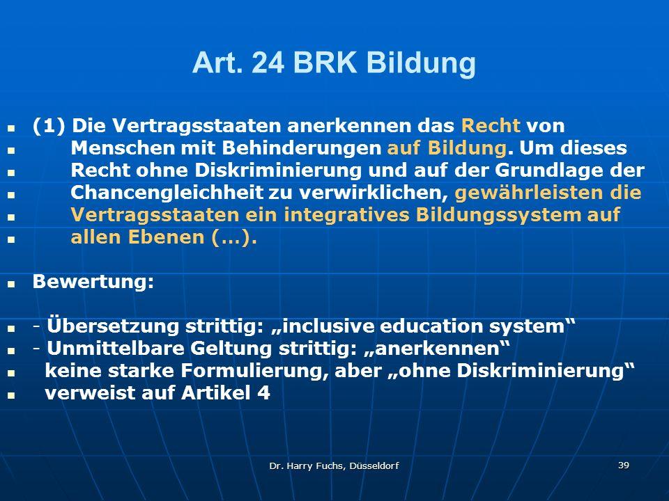 Dr. Harry Fuchs, Düsseldorf 39 Art. 24 BRK Bildung (1) Die Vertragsstaaten anerkennen das Recht von Menschen mit Behinderungen auf Bildung. Um dieses