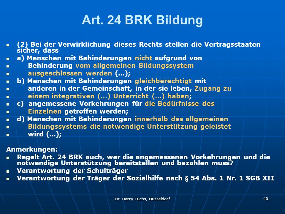 Dr. Harry Fuchs, Düsseldorf 40 Art. 24 BRK Bildung (2) Bei der Verwirklichung dieses Rechts stellen die Vertragsstaaten sicher, dass a) Menschen mit B